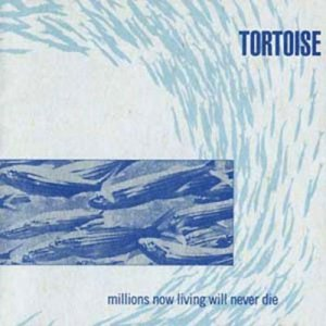 Tortoise - Millions Now Living Will Never Die