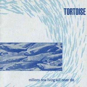 Tortoise - Millions Now Living Will Never Die